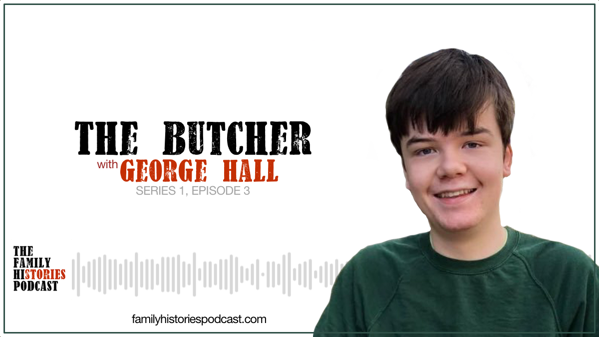 The Family Histories Podcast - 'The Butcher' with George Hall (S01EP03)